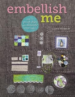 Book Embellish Me: How to Print, Dye, and Decorate Your Fabric by Laurie Wisbrun