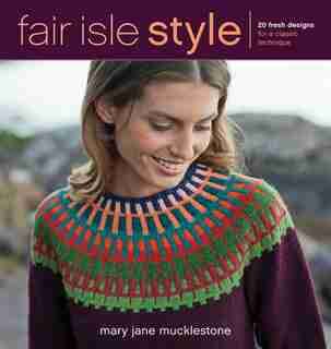 Fair Isle Style: 20 Fresh Designs For A Classic Technique by Mary Jane Mucklestone