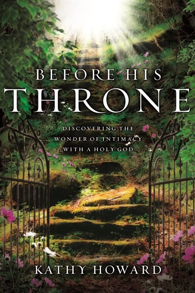 Before His Throne (repackaged): Discovering The Wonder Of Intimacy With A Holy God by Kathy Howard