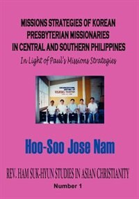 Missions Strategies Of Korean Presbyterian Missionaries In Central And Southern Philippines by Nam, Hoo-soo Jose
