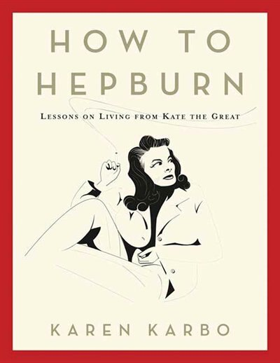 How to Hepburn: Lessons on Living from Kate the Great by Karen Karbo
