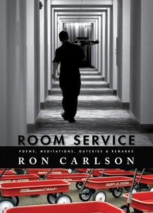 Room Service: Poems, Meditations, Outcries & Remarks: poems, Meditations, Outcries & Remarks by Ron Carlson