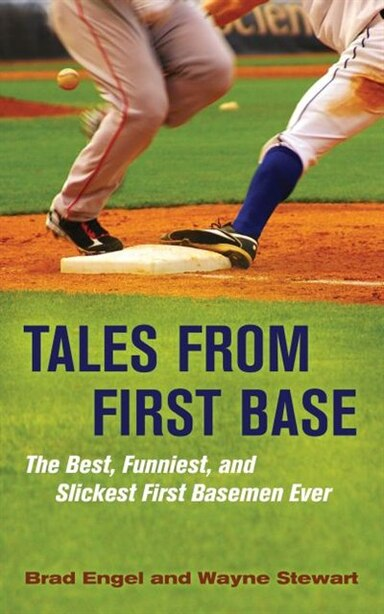 Tales From First Base: The Best, Funniest, And Slickest First Basemen Ever by Brad Engel