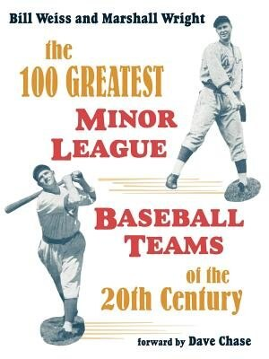 The 100 Greatest Minor League Baseball Teams Of The 20th Century by Bill Weiss