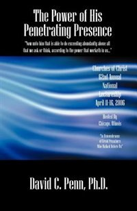 The Power Of His Penetrating Presence by David C. Penn Phd