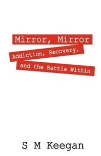 Mirror, Mirror: Addiction, Recovery, And The Battle Within by S M Keegan