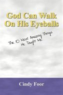 God Can Walk On His Eyeballs: The 10 Most Amazing Things He Taught Me by Cindy Foor