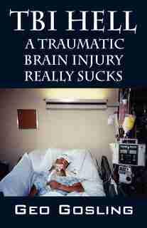Tbi Hell: A Traumatic Brain Injury Really Sucks by Geo Gosling