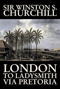 London To Ladysmith Via Pretoria by Sir Winston S. Churchill