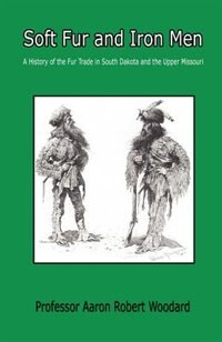 Soft Fur And Iron Men - A History Of The Fur Trade In South Dakota And The Upper Missouri by Aaron Robert Woodard