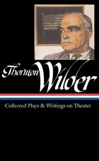 Thornton Wilder: Collected Plays And Writings On Theater