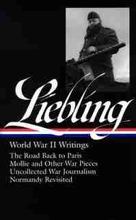 A. J. Liebling: World War Ii Writings (loa #181): The Road Back To Paris / Mollie And Other War Pieces /  Uncollected War Journalism / Normandy Revis by Pete Hamill