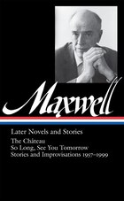 William Maxwell: Later Novels And Stories: Later Novels And Stories