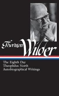 Thornton Wilder: The Eighth Day / Theophilus North / Autobiographical Writings