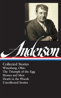 Sherwood Anderson: Collected Stories: Winesburg, Ohio / The Triumph Of The Egg / Horses And Men…