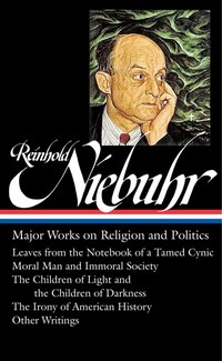 Reinhold Niebuhr: Major Works On Religion And Politics: Leaves From The Notebook Of A Tamed Cynic…