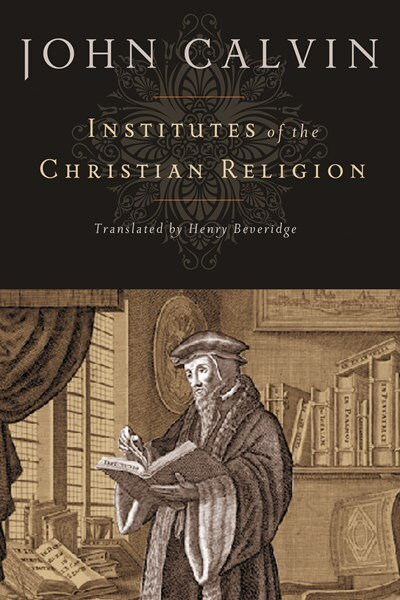 Institutes Of The Christian Religion: Translated From The Latin By Henry Beveridge (1845) by John Calvin, John
