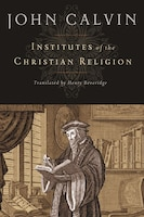 Institutes Of The Christian Religion: Translated From The Latin By Henry Beveridge (1845)