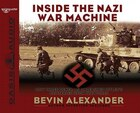 Inside The Nazi War Machine: How Three Generals Unleashed Hitlers Blitzkrieg Upon the World