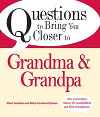 Questions to Bring You Closer to Grandma and Grandpa: 100+ Conversation Starters for Grandparents…