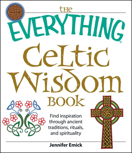 The Everything Celtic Wisdom Book: Find inspiration through ancient traditions, rituals, and spirituality by Jennifer Emick