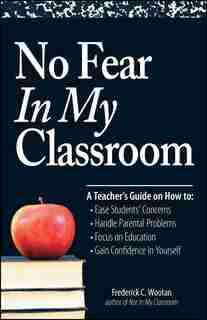 No Fear In My Classroom: A Teacher's Guide on How to Ease Student Concerns, Handle Parental Problems, Focus on Education and by Frederick C Wootan