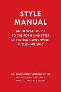 Gpo Style Manual: An Official Guide To The Form And Style Of Federal Government Publishing 2016