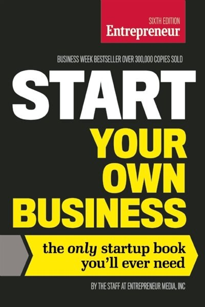 Start Your Own Business, Sixth Edition: The Only Startup Book You'll Ever Need by The Staff Of Entrepreneur Media