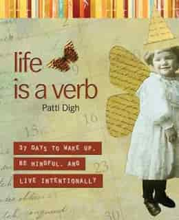 Life Is a Verb: 37 Days to Wake Up, Be Mindful, and Live Intentionally by Patti Digh