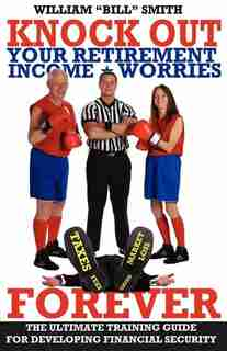 Knock Out Your Retirement Income Worries Forever: The Ultimate Training Guide For Developing Financial Security by William Smith