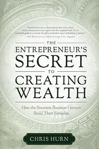 The Entrepreneur's Secret To Creating Wealth: How The Smartest Business Owners Build Their Fortunes