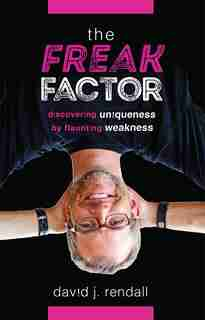 The Freak Factor: Discovering Uniqueness By Flaunting Weakness by David J. Rendall