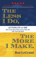 The Less I Do, The More I Make: Automate Or Die: How To Get More Done In Less Time And Take Your…