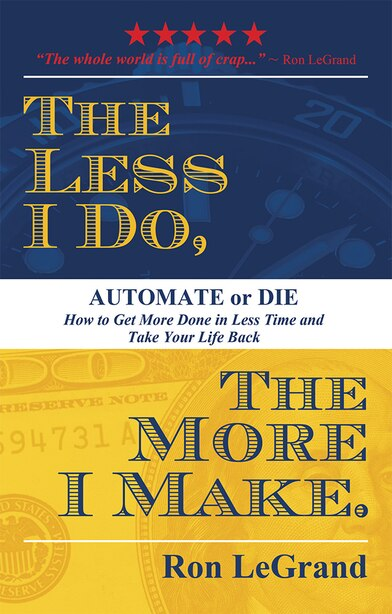 The Less I Do, The More I Make: Automate Or Die: How To Get More Done In Less Time And Take Your Life Back by Ron Legrand