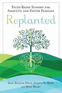 Replanted: Faith-based Support For Adoptive And Foster Families by Jenn Ranter Hook