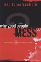 Why Good People Mess Up: Keys To Upright Living In A Seductive World