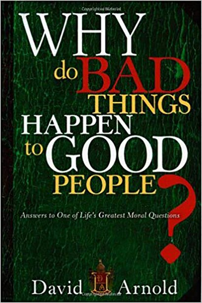 Why Do Bad Things Happen To Good People: Answers To One Of Life's Greatest Moral Questions by David Arnold