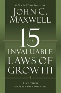 The 15 Invaluable Laws Of Growth: Live Them And Reach Your Potential by John C. Maxwell