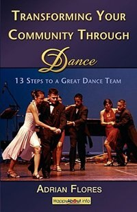 Transforming Your Community Through Dance: 13 Steps to a Great Dance Team by Adrian Flores
