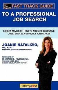 Fast Track Guide To A Professional Job Search: Expert Advice On How To Acquire Executive Jobs, Even In A Difficult Job Market by Joanie Natalizio