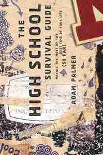 The High School Survival Guide: Making The Most Of The Best Time Of Your Life (so Far) by Adam Palmer
