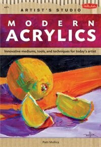 Modern Acrylics: Innovative Mediums, Tools, And Techniques For Today's Artist by Patti Mollica