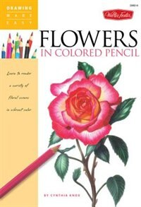 Flowers In Colored Pencil: Learn to render a variety of floral scenes in vibrant color by Cynthia Knox