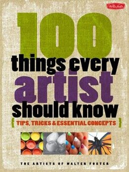 Book 100 Things Every Artist Should Know: Tips, Tricks & Essential Concepts by Artists Of Walter Foster