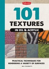 Book 101 Textures in Oil & Acrylic: Practical Techniques For Rendering A Variety Of Surfaces by Mia Tavonatti