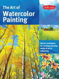 The Art Of Watercolor Painting: Master Techniques For Creating Stunning Works Of Art In Watercolor