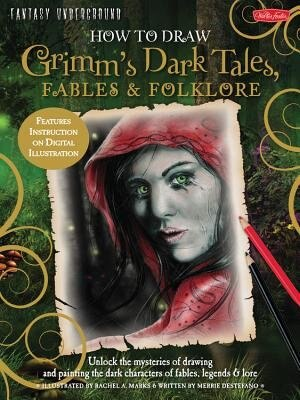 How To Draw Grimm's Dark Tales, Fables & Folklore: Unlock The Mysteries Of Drawing And Painting The Dark Characters Of Fables, Legends, And Lore by Merrie Destefano