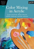 Color Mixing In Acrylic: Learn To Mix Fresh, Vibrant Colors For Still Lifes, Landscapes, Portraits…