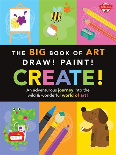 The Big Book Of Art: Draw! Paint! Create!: An Adventurous Journey Into The Wild & Wonderful World Of Art! by Lisa Martin