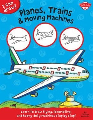 Planes, Trains & Moving Machines: Learn To Draw Flying, Locomotive, And Heavy-duty Machines Step By Step! by Walter Foster Jr. Creative Team